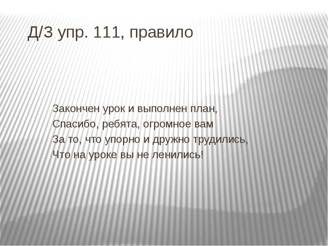 Д/З упр. 111, правило Закончен урок и выполнен план, Спасибо, ребята, огромно...