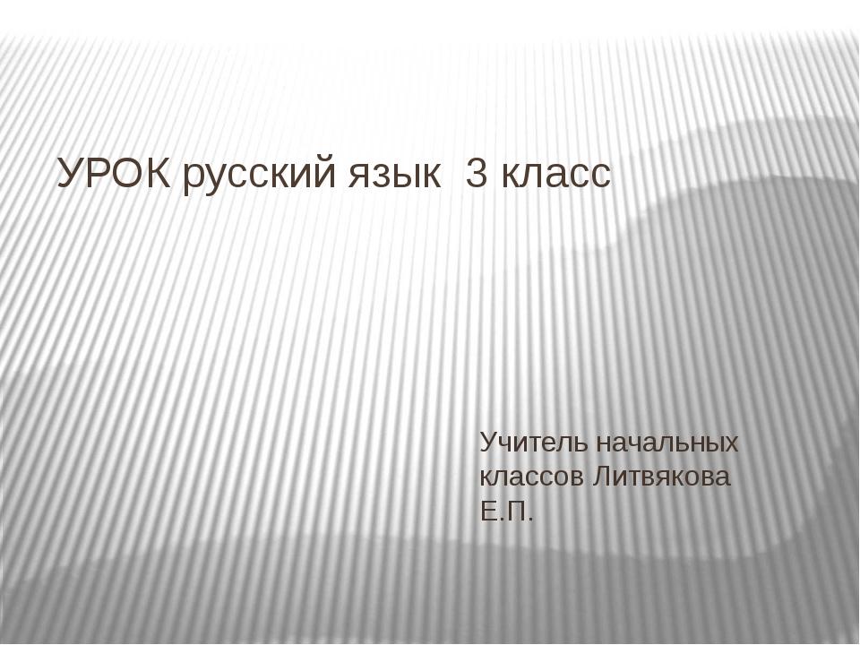 УРОК русский язык 3 класс Учитель начальных классов Литвякова Е.П.