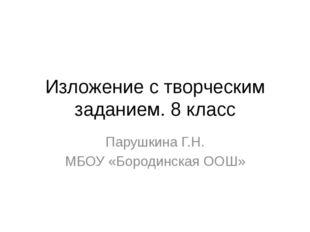 Изложение с творческим заданием. 8 класс Парушкина Г.Н. МБОУ «Бородинская ООШ»