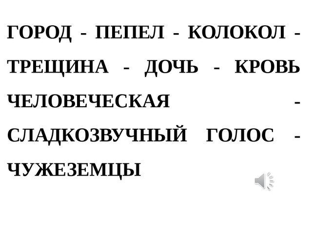 ГОРОД - ПЕПЕЛ - КОЛОКОЛ - ТРЕЩИНА - ДОЧЬ - КРОВЬ ЧЕЛОВЕЧЕСКАЯ - СЛАДКОЗВУЧНЫЙ...