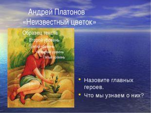 Андрей Платонов «Неизвестный цветок» Назовите главных героев. Что мы узнаем