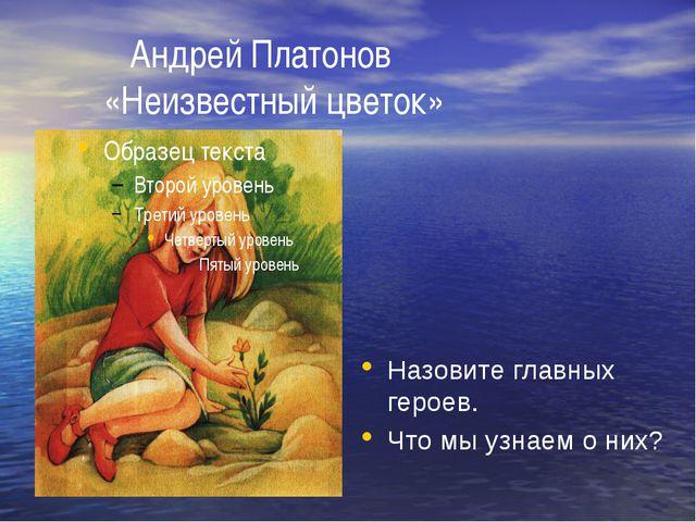 Андрей Платонов «Неизвестный цветок» Назовите главных героев. Что мы узнаем...
