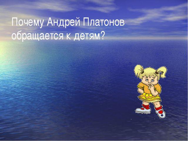 Почему Андрей Платонов обращается к детям?