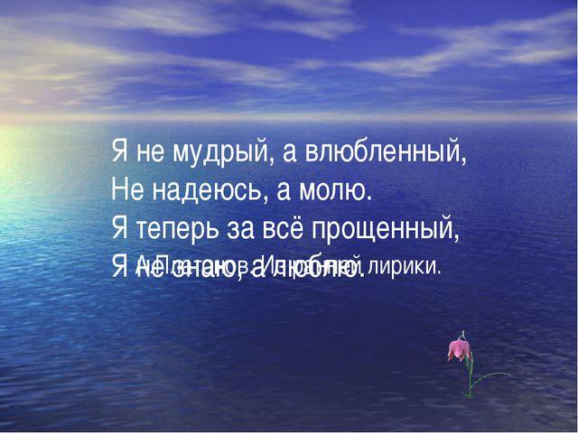 Я не мудрый, а влюбленный, Не надеюсь, а молю. Я теперь за всё прощенный, Я н...