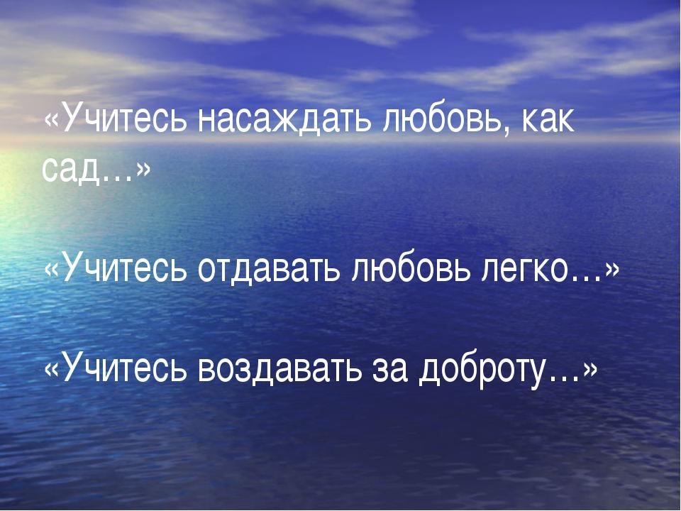 «Учитесь насаждать любовь, как сад…» «Учитесь отдавать любовь легко…» «Учитес...