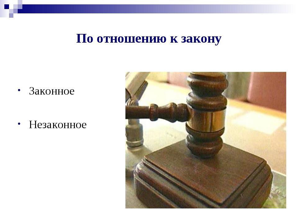 По отношению к закону Законное Незаконное