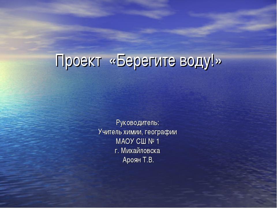 Проект «Берегите воду!» Руководитель: Учитель химии, географии МАОУ СШ № 1 г....