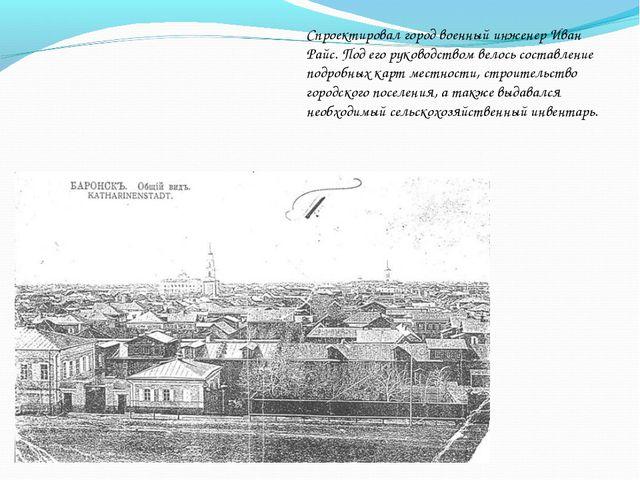 Спроектировал город военный инженер Иван Райс. Под его руководством велось со...