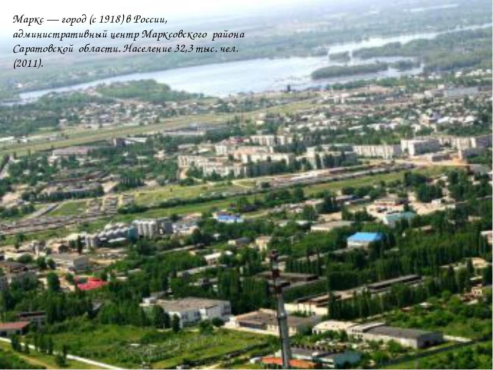 Маркс — город (с 1918) в России, административный центр Марксовского района С...