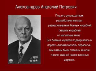 Под его руководством разработаны методы размагничивания боевых кораблей (защи