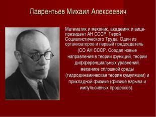 Лаврентьев Михаил Алексеевич Математик и механик, академик и вице-президент А