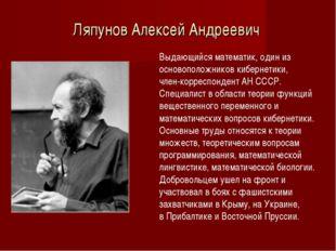 Ляпунов Алексей Андреевич Выдающийся математик, один из основоположников кибе