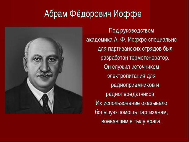 Под руководством академика А. Ф. Иоффе специально для партизанских отрядов бы...