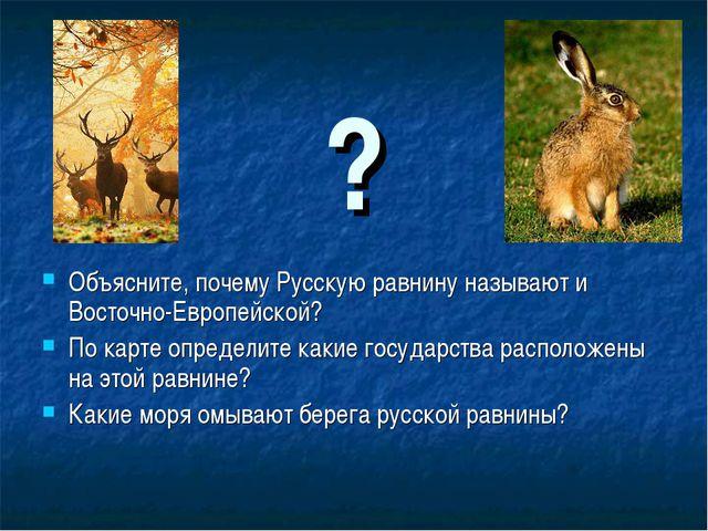 ? Объясните, почему Русскую равнину называют и Восточно-Европейской? По карт...