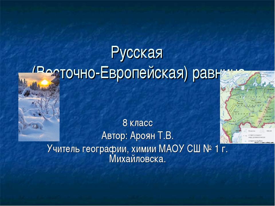 Русская (Восточно-Европейская) равнина 8 класс Автор: Ароян Т.В. Учитель геог...