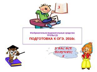 Изобразительно-выразительные средства ТРОПЫ (3) ПОДГОТОВКА К ОГЭ. 2016г. 3 У
