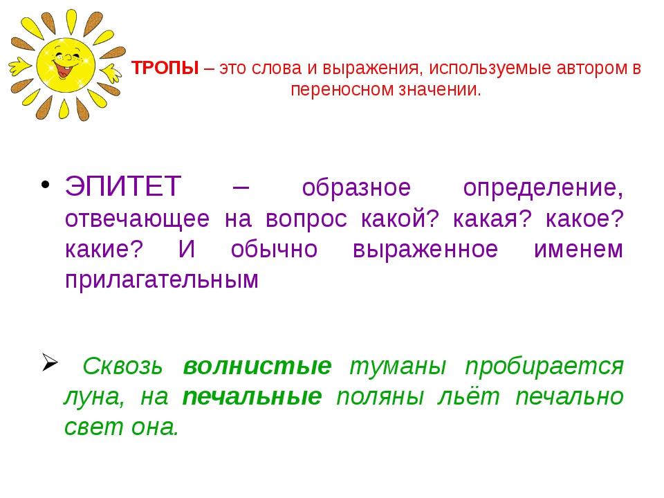 ТРОПЫ – это слова и выражения, используемые автором в переносном значении. ЭП...