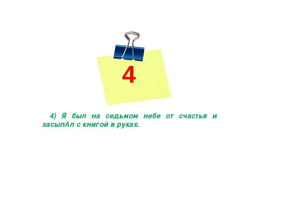 4 4) Я был на седьмом небе от счастья и засыпАл с книгой в руках.