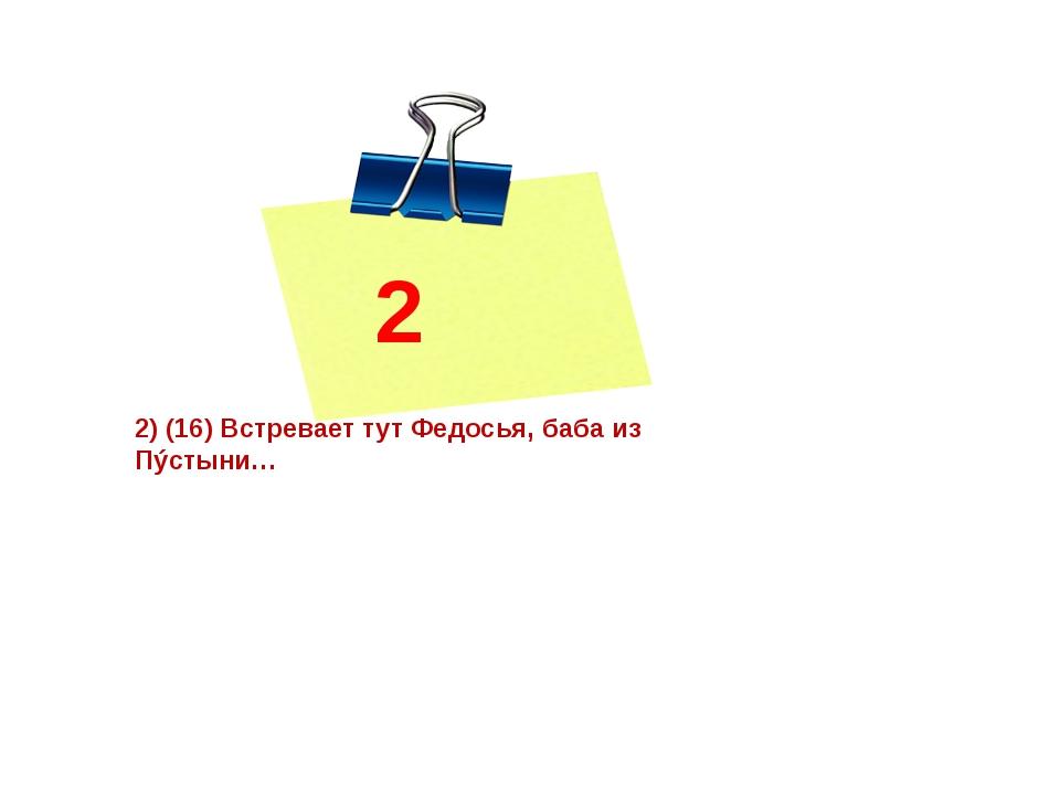 2 2) (16) Встревает тут Федосья, баба из Пýстыни…