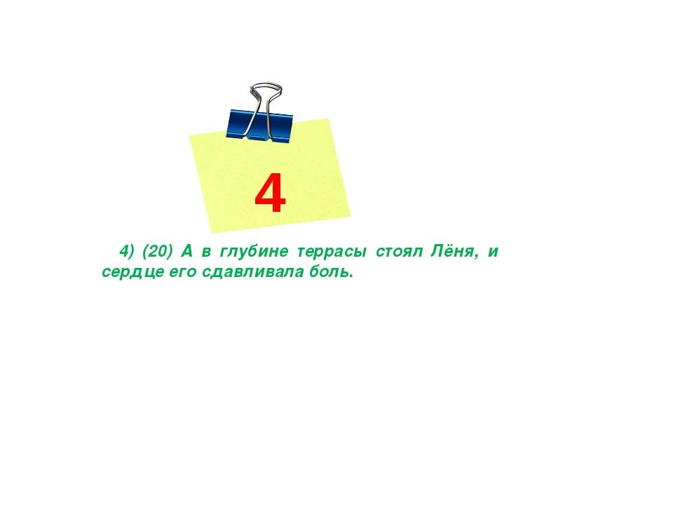 4 4) (20) А в глубине террасы стоял Лёня, и сердце его сдавливала боль.