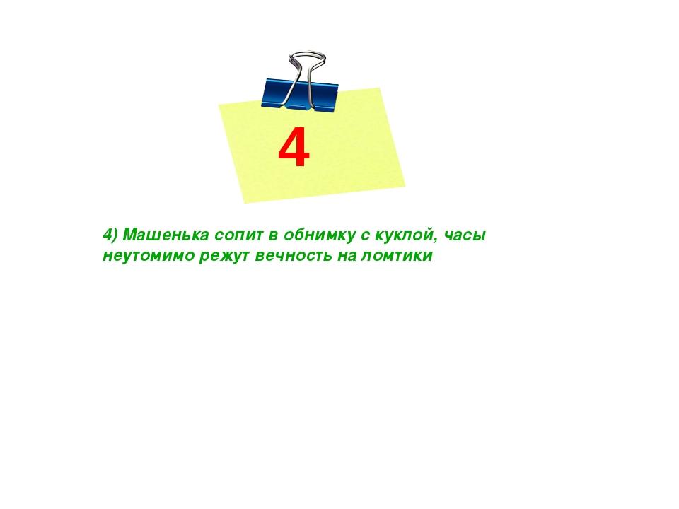 4 4) Машенька сопит в обнимку с куклой, часы неутомимо режут вечность на ломт...