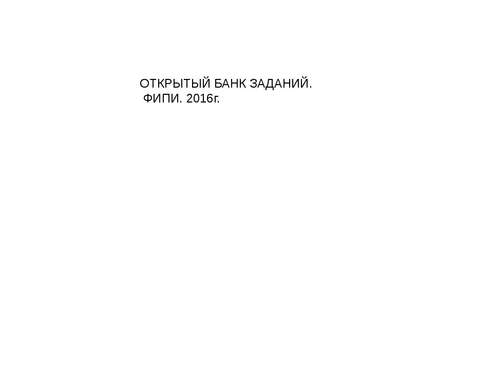 ОТКРЫТЫЙ БАНК ЗАДАНИЙ. ФИПИ. 2016г.