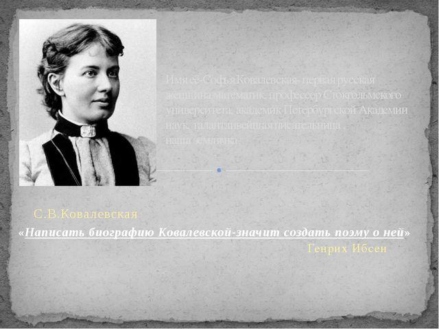 С.В.Ковалевская «Написать биографию Ковалевской-значит создать поэму о ней»...