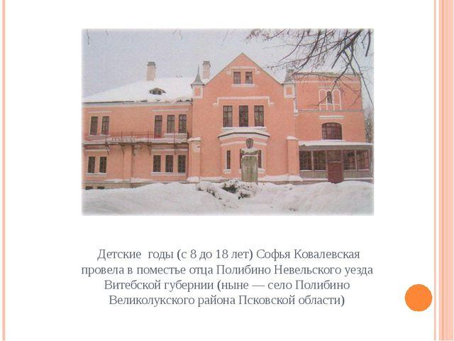 Детские годы (с 8 до 18 лет) Софья Ковалевская провела в поместье отца Полиб...