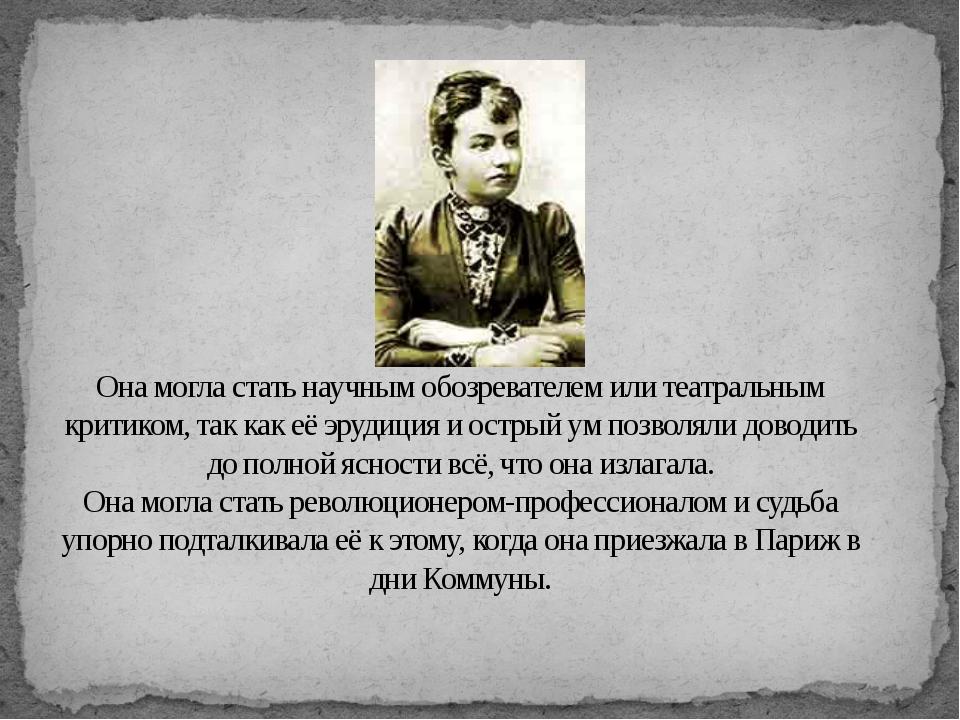 Она могла стать научным обозревателем или театральным критиком, так как её эр...