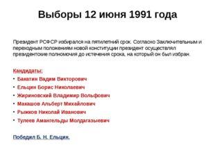 Выборы 12 июня 1991 года Президент РСФСР избирался на пятилетний срок.Соглас