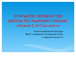 ОТКРЫТОЕ ПЕРВЕНСТВО ШКОЛЫ ПО ЛЫЖНЫМ ГОНКАМ «Лыжня С.А.Спасского» Учитель физи