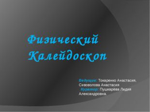 Физический Калейдоскоп Ведущие: Токаренко Анастасия, Сивоволова Анастасия Кур