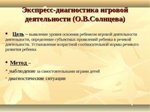 Экспресс-диагностика игровой деятельности (О.В.Солнцева) Цель – выявление уро