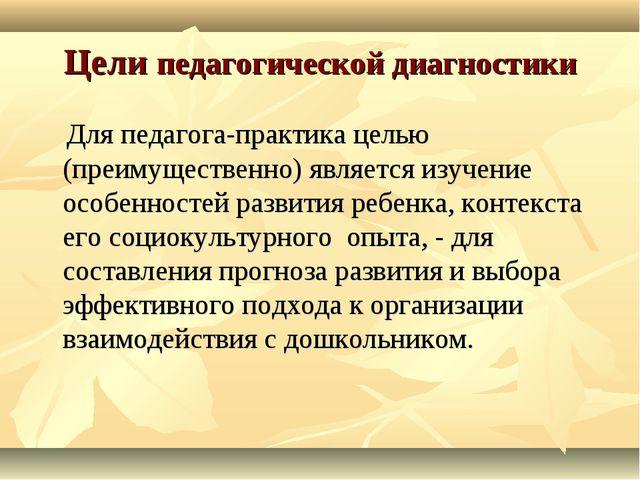 Цели педагогической диагностики Для педагога-практика целью (преимущественно)...