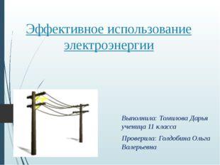 Эффективное использование электроэнергии Выполнила: Томилова Дарья ученица 11