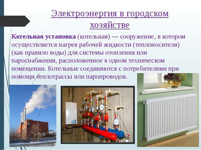 Электроэнергия в городском хозяйстве Котельная установка (котельная)— сооруж...