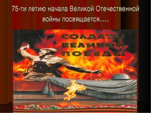75-ти летию начала Великой Отечественной войны посвящается….