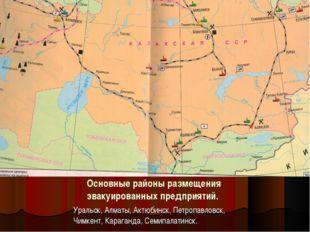 Основные районы размещения эвакуированных предприятий. Уральск, Алматы, Актюб