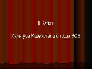III Этап Культура Казахстана в годы ВОВ