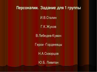 Персоналии. Задание для 1 группы  И.В.Сталин  Г.К.Жуков  В.Лебедев-Кумач