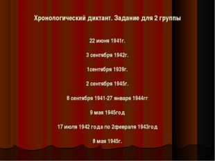Хронологический диктант. Задание для 2 группы   22 июня 1941г.  3 сентябр