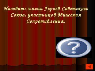 Назовите имена Героев Советского Союза, участников движения Сопротивления. А.