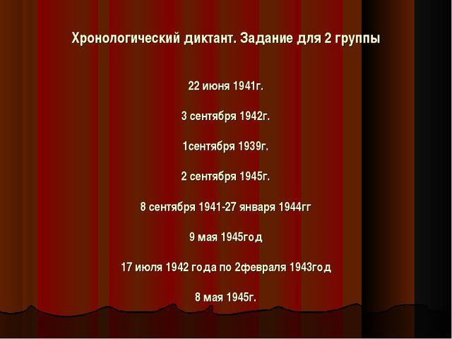 Хронологический диктант. Задание для 2 группы   22 июня 1941г.  3 сентябр...