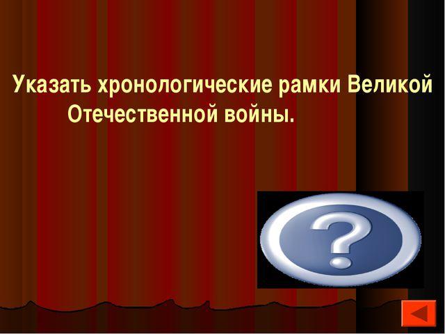 Указать хронологические рамки Великой Отечественной войны. 22 июня 1941 – 8 м...
