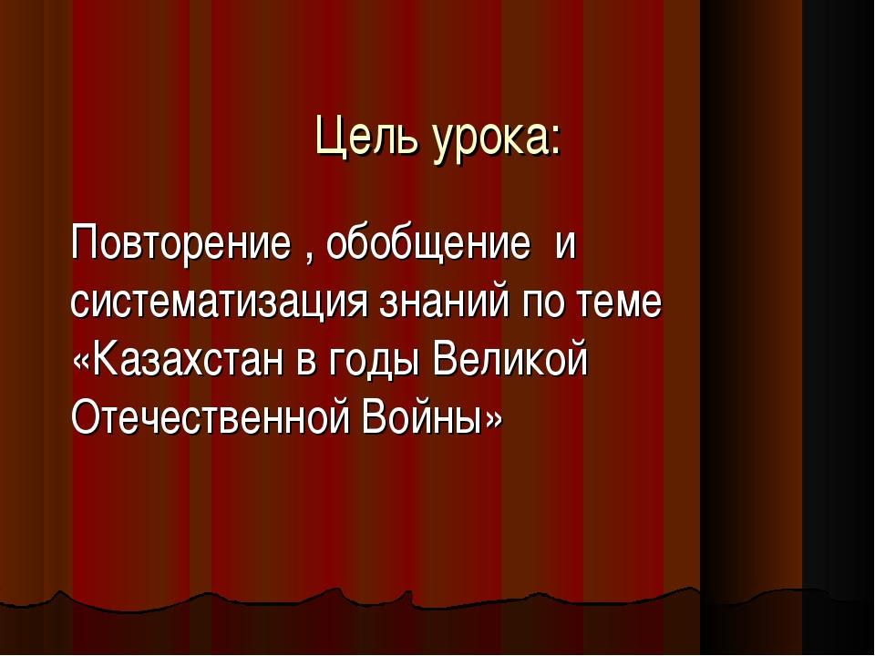Цель урока: Повторение , обобщение и систематизация знаний по теме «Казахстан...
