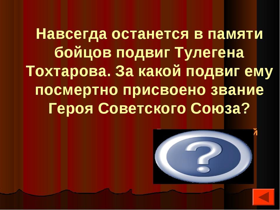 Навсегда останется в памяти бойцов подвиг Тулегена Тохтарова. За какой подвиг...