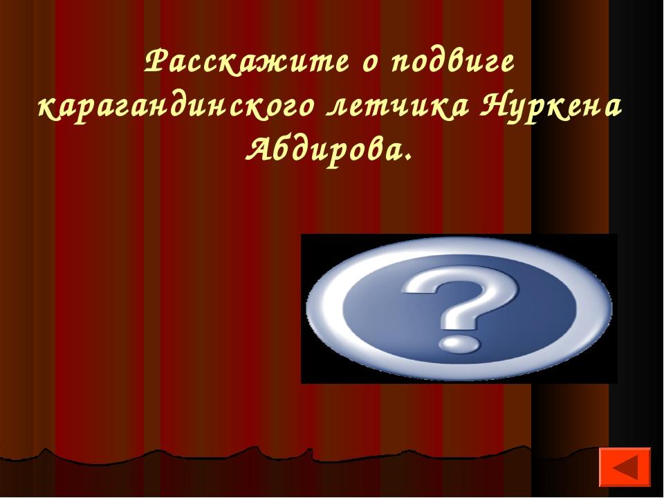 Расскажите о подвиге карагандинского летчика Нуркена Абдирова. Направил свой...