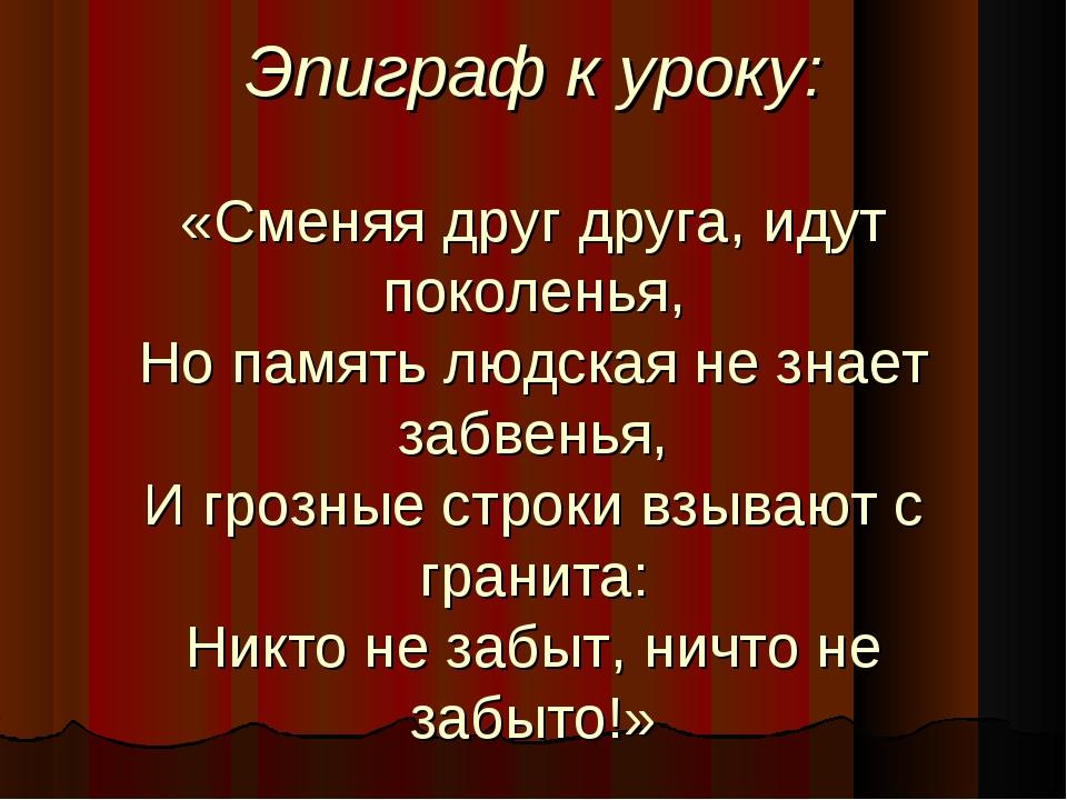 Эпиграф к уроку: «Сменяя друг друга, идут поколенья, Но память людская не зн...