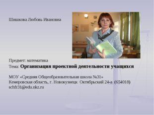 Шишкова Любовь Ивановна Предмет: математика Тема: Организация проектной деяте