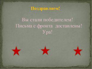 Поздравляем! Вы стали победителем! Письма с фронта доставлены! Ура!